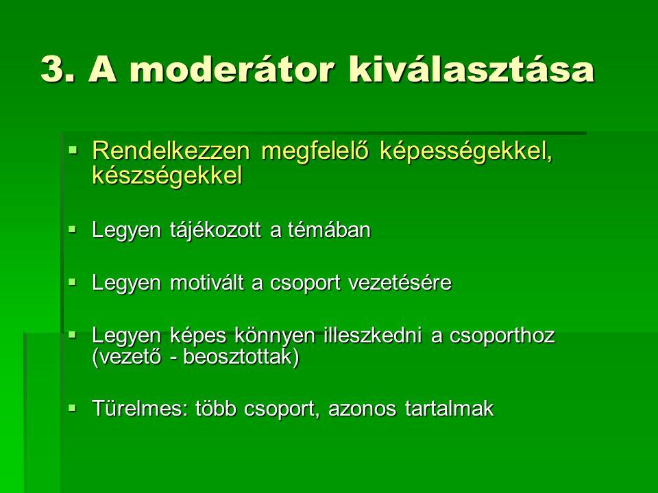 3. A moderátor kiválasztása  Rendelkezzen megfelelő képességekkel, készségekkel  Legyen tájékozott a témában  Legyen motivált a csoport vezetésére