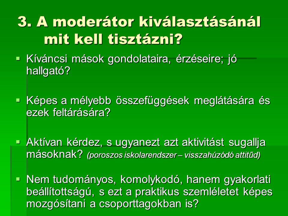 3. A moderátor kiválasztásánál mit kell tisztázni?  Kíváncsi mások gondolataira, érzéseire; jó hallgató?  Képes a mélyebb összefüggések meglátására