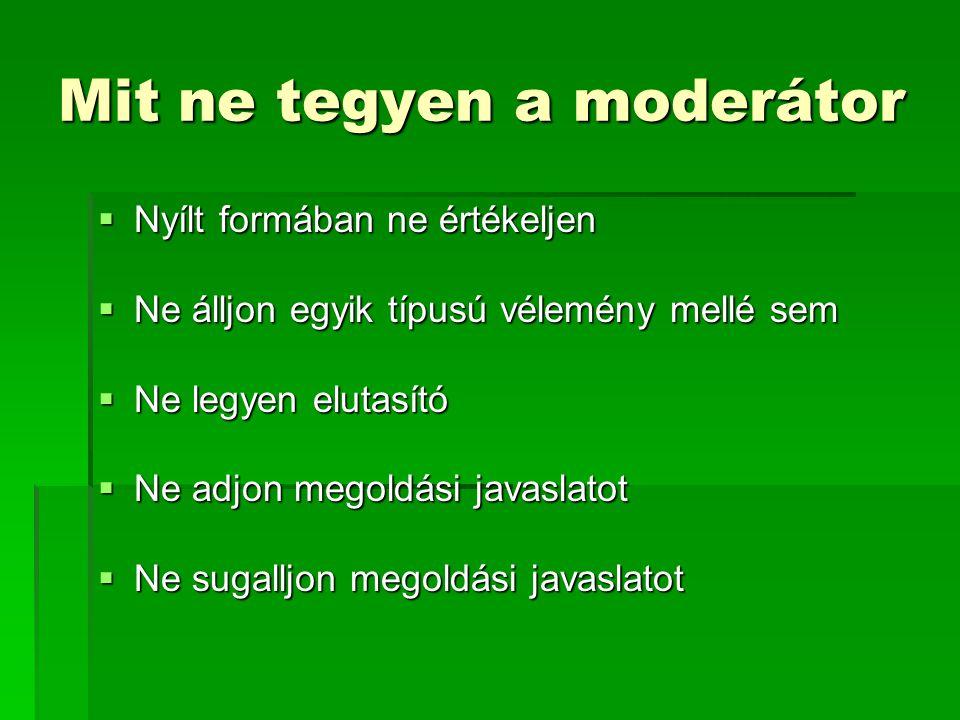 Mit ne tegyen a moderátor  Nyílt formában ne értékeljen  Ne álljon egyik típusú vélemény mellé sem  Ne legyen elutasító  Ne adjon megoldási javasl