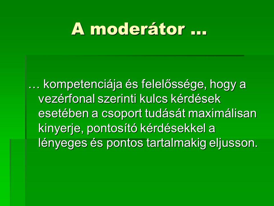 A moderátor … … kompetenciája és felelőssége, hogy a vezérfonal szerinti kulcs kérdések esetében a csoport tudását maximálisan kinyerje, pontosító kér