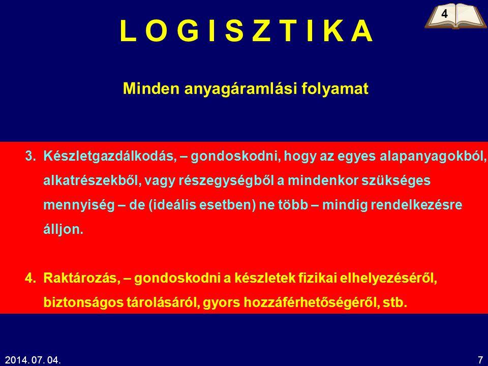 2014. 07. 04.7 L O G I S Z T I K A Minden anyagáramlási folyamat 3.Készletgazdálkodás, – gondoskodni, hogy az egyes alapanyagokból, alkatrészekből, va