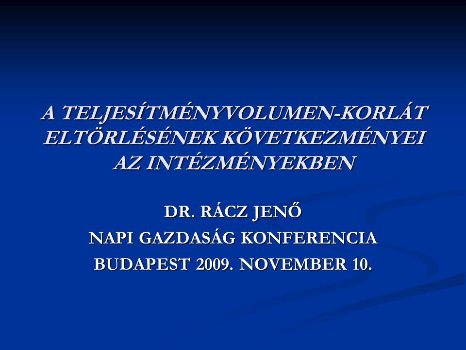 A TELJESÍTMÉNYVOLUMEN-KORLÁT ELTÖRLÉSÉNEK KÖVETKEZMÉNYEI AZ INTÉZMÉNYEKBEN DR. RÁCZ JENŐ NAPI GAZDASÁG KONFERENCIA BUDAPEST 2009. NOVEMBER 10.