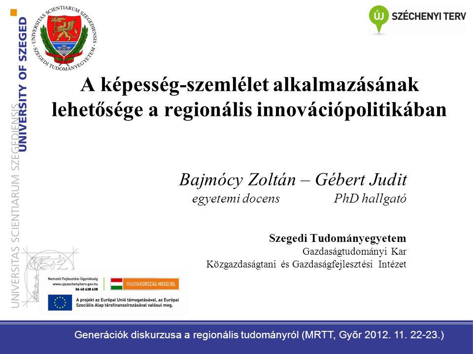 A képesség-szemlélet alkalmazásának lehetősége a regionális innovációpolitikában Bajmócy Zoltán – Gébert Judit egyetemi docens PhD hallgató Szegedi Tu