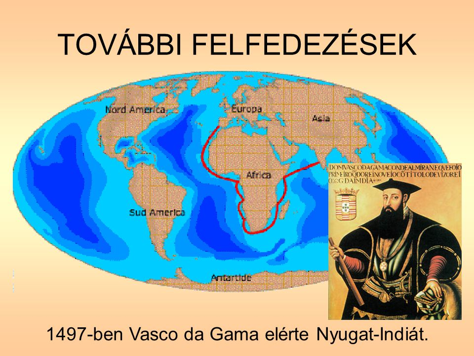 TOVÁBBI FELFEDEZÉSEK 1497-ben Vasco da Gama elérte Nyugat-Indiát.