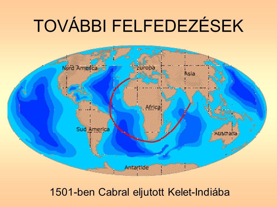 TOVÁBBI FELFEDEZÉSEK 1501-ben Cabral eljutott Kelet-Indiába