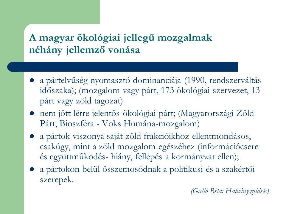 A magyar ökológiai jellegű mozgalmak néhány jellemző vonása  a pártelvűség nyomasztó dominanciája (1990, rendszerváltás időszaka); (mozgalom vagy párt, 173 ökológiai szervezet, 13 párt vagy zöld tagozat)  nem jött létre jelentős ökológiai párt; (Magyarországi Zöld Párt, Bioszféra - Voks Humána-mozgalom)  a pártok viszonya saját zöld frakcióikhoz ellentmondásos, csakúgy, mint a zöld mozgalom egészéhez (információcsere és együttműködés- hiány, fellépés a kormányzat ellen);  a pártokon belül összemosódnak a politikusi és a szakértői szerepek.