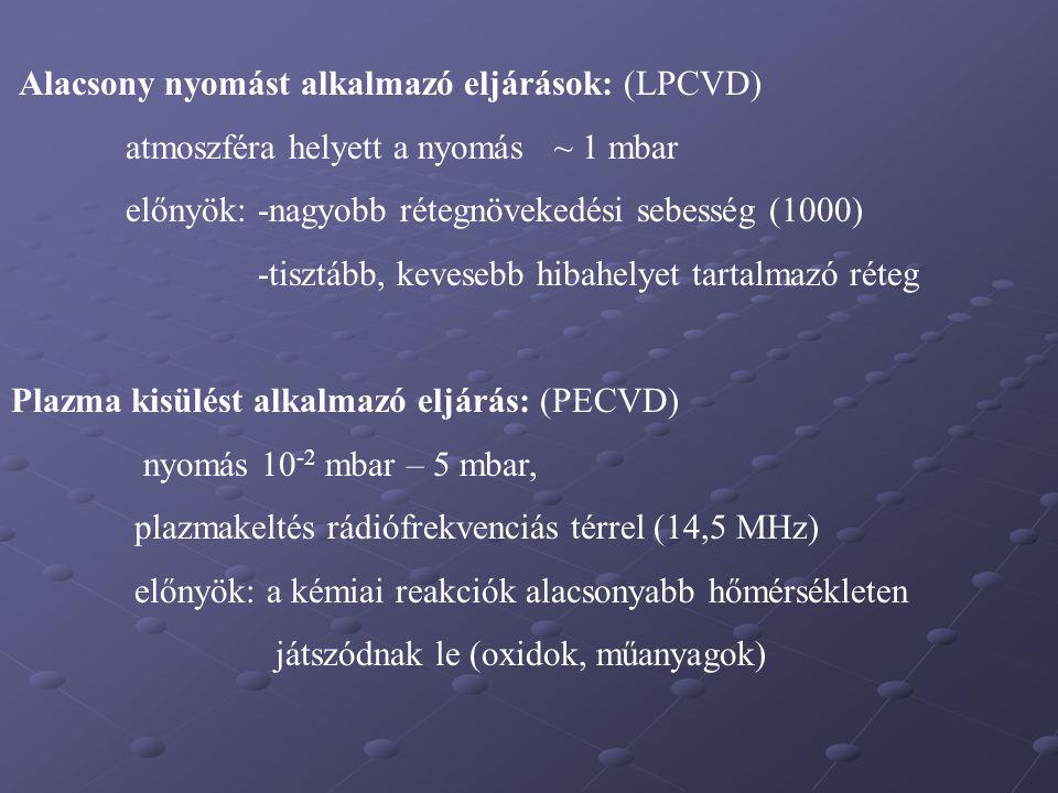 Alacsony nyomást alkalmazó eljárások: (LPCVD) atmoszféra helyett a nyomás ~ 1 mbar előnyök: -nagyobb rétegnövekedési sebesség (1000) -tisztább, kevese