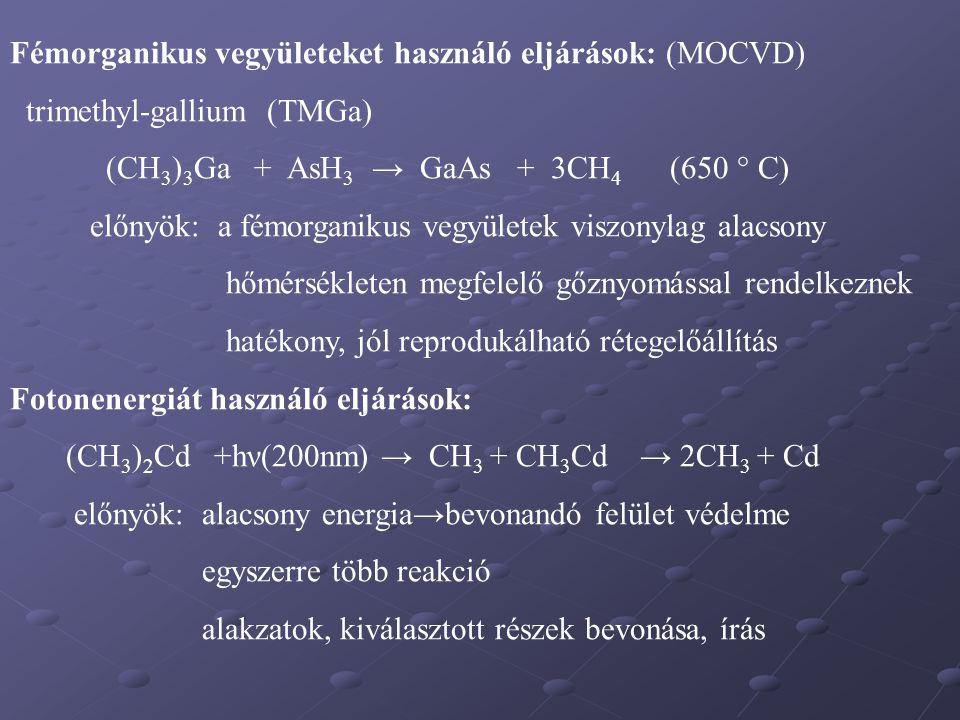 Fémorganikus vegyületeket használó eljárások: (MOCVD) trimethyl-gallium (TMGa) (CH 3 ) 3 Ga + AsH 3 → GaAs + 3CH 4 (650 ° C) előnyök: a fémorganikus v