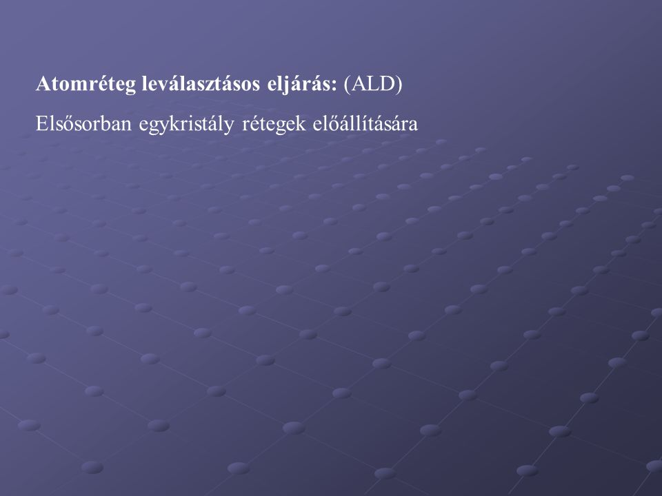 Atomréteg leválasztásos eljárás: (ALD) Elsősorban egykristály rétegek előállítására