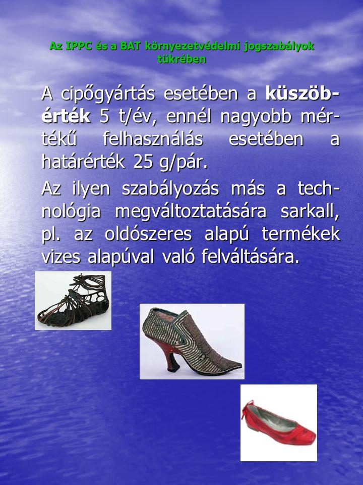 Az IPPC és a BAT környezetvédelmi jogszabályok tükrében A cipőgyártás esetében a küszöb- érték 5 t/év, ennél nagyobb mér- tékű felhasználás esetében a határérték 25 g/pár.
