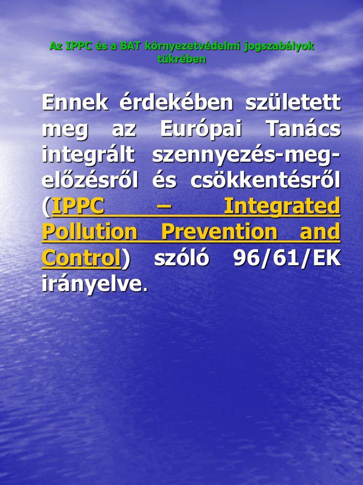 Az IPPC és a BAT környezetvédelmi jogszabályok tükrében Ennek érdekében született meg az Európai Tanács integrált szennyezés-meg- előzésről és csökkentésről (IPPC – Integrated Pollution Prevention and Control) szóló 96/61/EK irányelve.