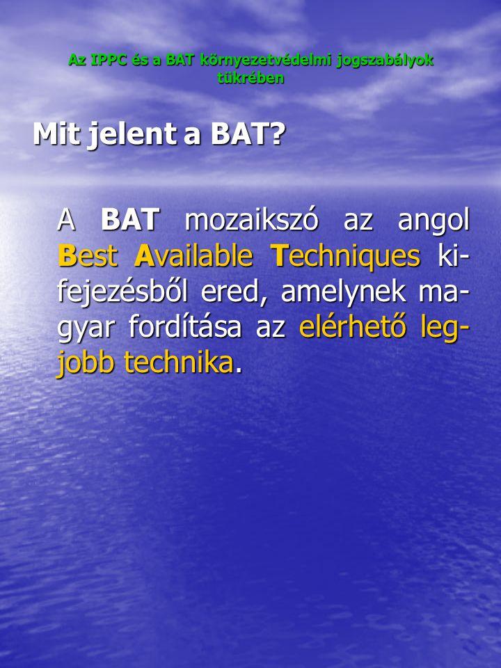 Az IPPC és a BAT környezetvédelmi jogszabályok tükrében Mit jelent a BAT.