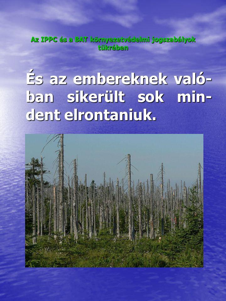 """Az IPPC és a BAT környezetvédelmi jogszabályok tükrében A levegő-és vízszennyezés egy- re feltűnőbb hatásai – szmog, megfeketedett épületek, pusz- tuló növényzet, színes, rossz szagú, habzó, hal nélküli folyók – a múlt század közepére ve- zettek tényleges cselekvéshez, az első, """"igazi környezetvé- delmi jogszabályok megszüle- téséhez."""