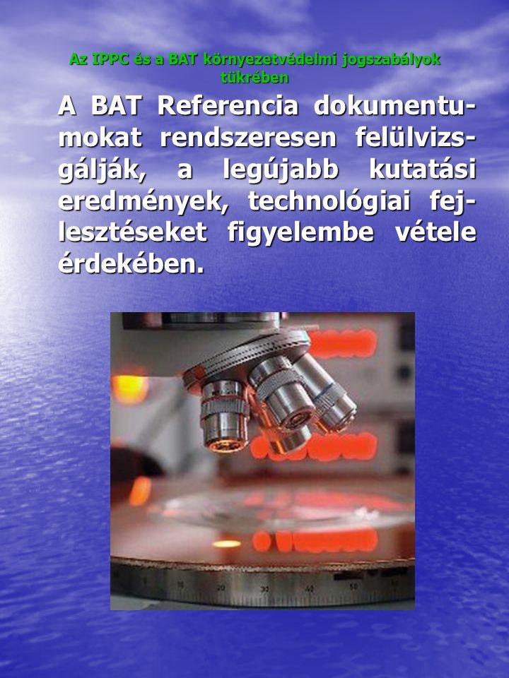 Az IPPC és a BAT környezetvédelmi jogszabályok tükrében A BAT Referencia dokumentu- mokat rendszeresen felülvizs- gálják, a legújabb kutatási eredmények, technológiai fej- lesztéseket figyelembe vétele érdekében.