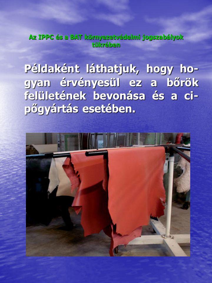 Az IPPC és a BAT környezetvédelmi jogszabályok tükrében A bőrgyártás esetében a kü- szöbérték évi 10 t oldószer- felhasználás, efölött a felhasz- nálástól függően adják meg a kibocsátási határértéket kg/m 2 - ben.