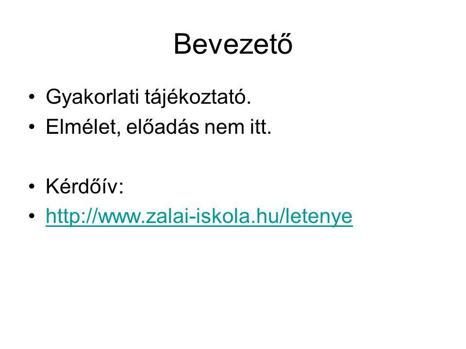Bevezető •Gyakorlati tájékoztató. •Elmélet, előadás nem itt. •Kérdőív: •http://www.zalai-iskola.hu/letenyehttp://www.zalai-iskola.hu/letenye