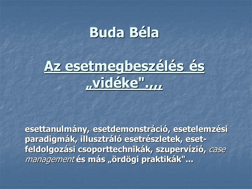 """Buda Béla Az esetmegbeszélés és """"vidéke .,,, esettanulmány, esetdemonstráció, esetelemzési paradigmák, illusztráló esetrészletek, eset- feldolgozási csoporttechnikák, szupervízió, case management és más """"ördögi praktikák ..."""