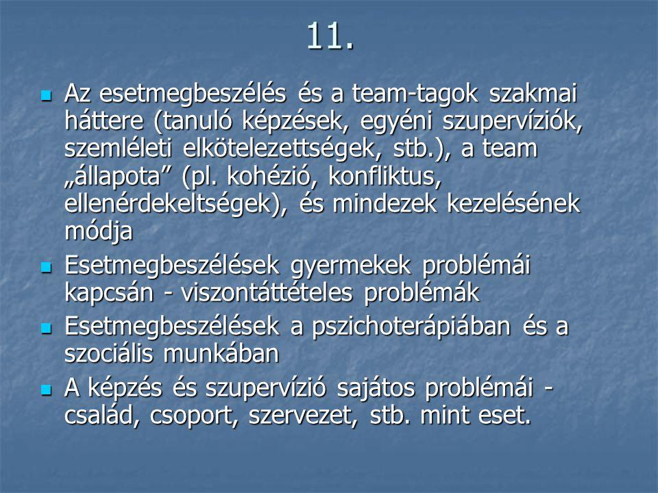 """11.  Az esetmegbeszélés és a team-tagok szakmai háttere (tanuló képzések, egyéni szupervíziók, szemléleti elkötelezettségek, stb.), a team """"állapota"""""""