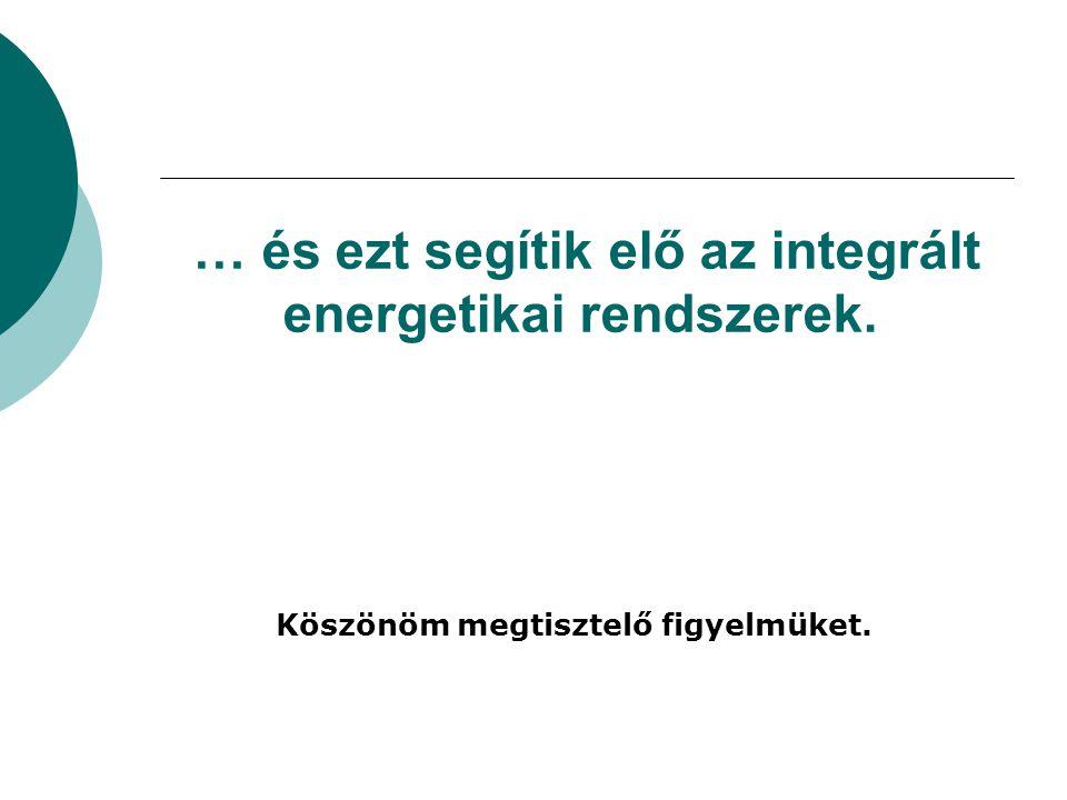… és ezt segítik elő az integrált energetikai rendszerek. Köszönöm megtisztelő figyelmüket.