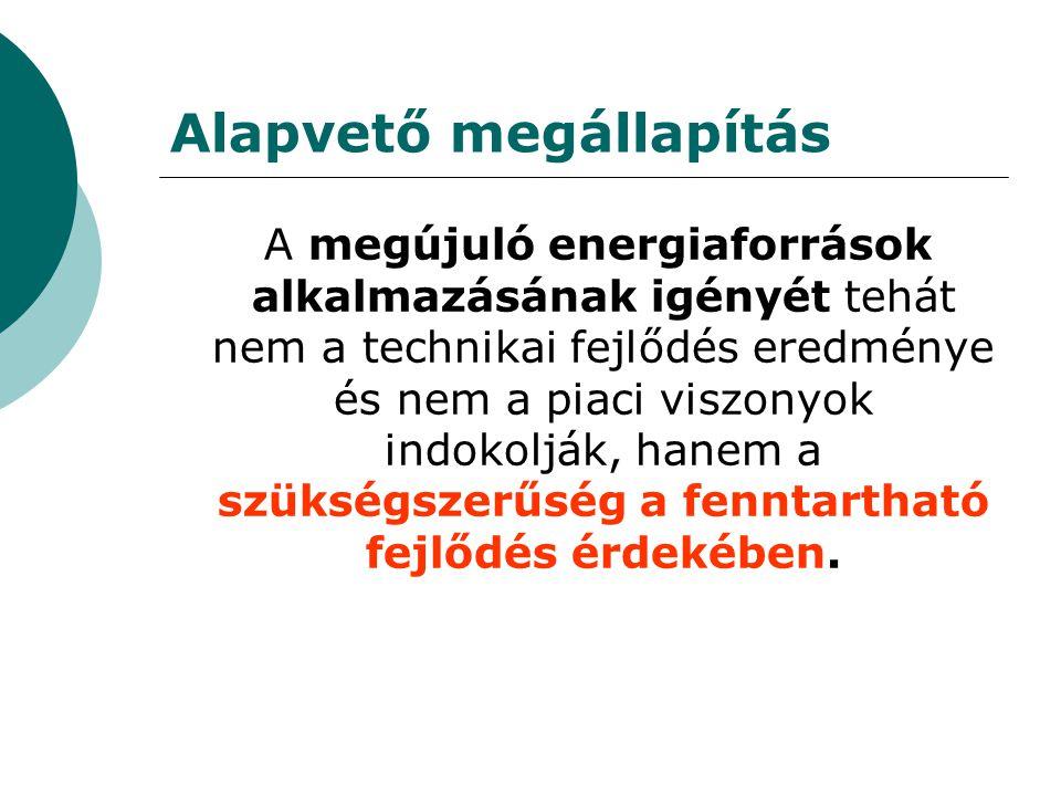 Alapvető megállapítás A megújuló energiaforrások alkalmazásának igényét tehát nem a technikai fejlődés eredménye és nem a piaci viszonyok indokolják, hanem a szükségszerűség a fenntartható fejlődés érdekében.