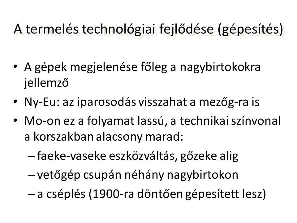 A termelés technológiai fejlődése (gépesítés) • A gépek megjelenése főleg a nagybirtokokra jellemző • Ny-Eu: az iparosodás visszahat a mezőg-ra is • M