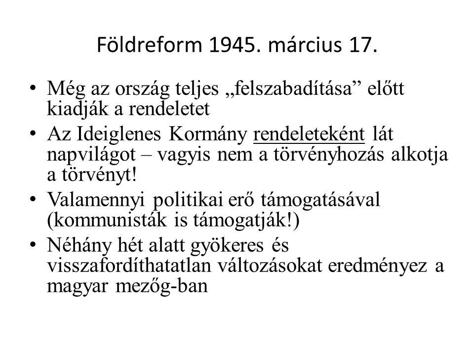 """Földreform 1945. március 17. • Még az ország teljes """"felszabadítása"""" előtt kiadják a rendeletet • Az Ideiglenes Kormány rendeleteként lát napvilágot –"""