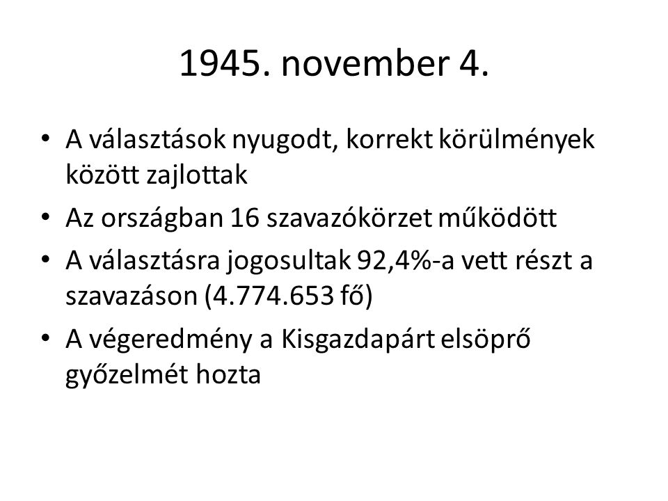 1945. november 4. • A választások nyugodt, korrekt körülmények között zajlottak • Az országban 16 szavazókörzet működött • A választásra jogosultak 92