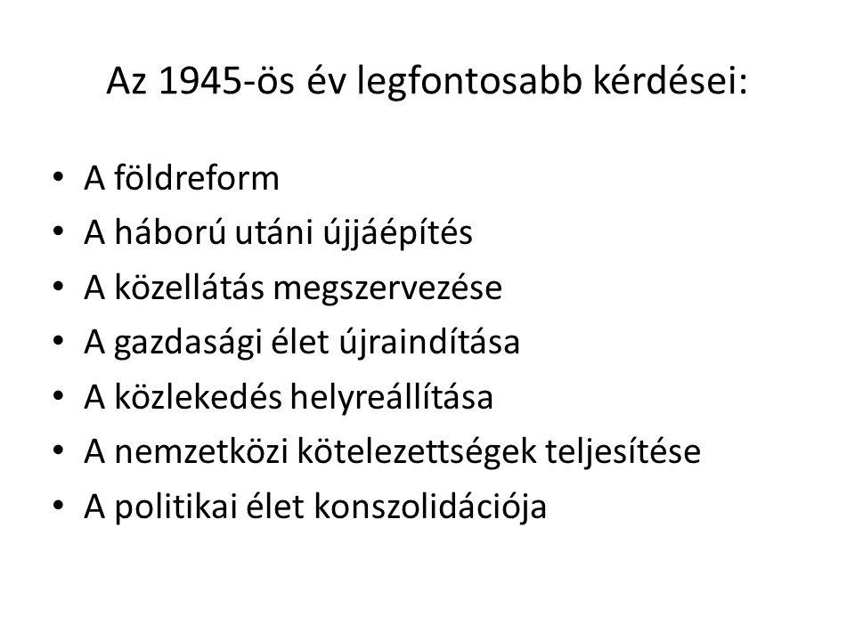Az 1945-ös év legfontosabb kérdései: • A földreform • A háború utáni újjáépítés • A közellátás megszervezése • A gazdasági élet újraindítása • A közle