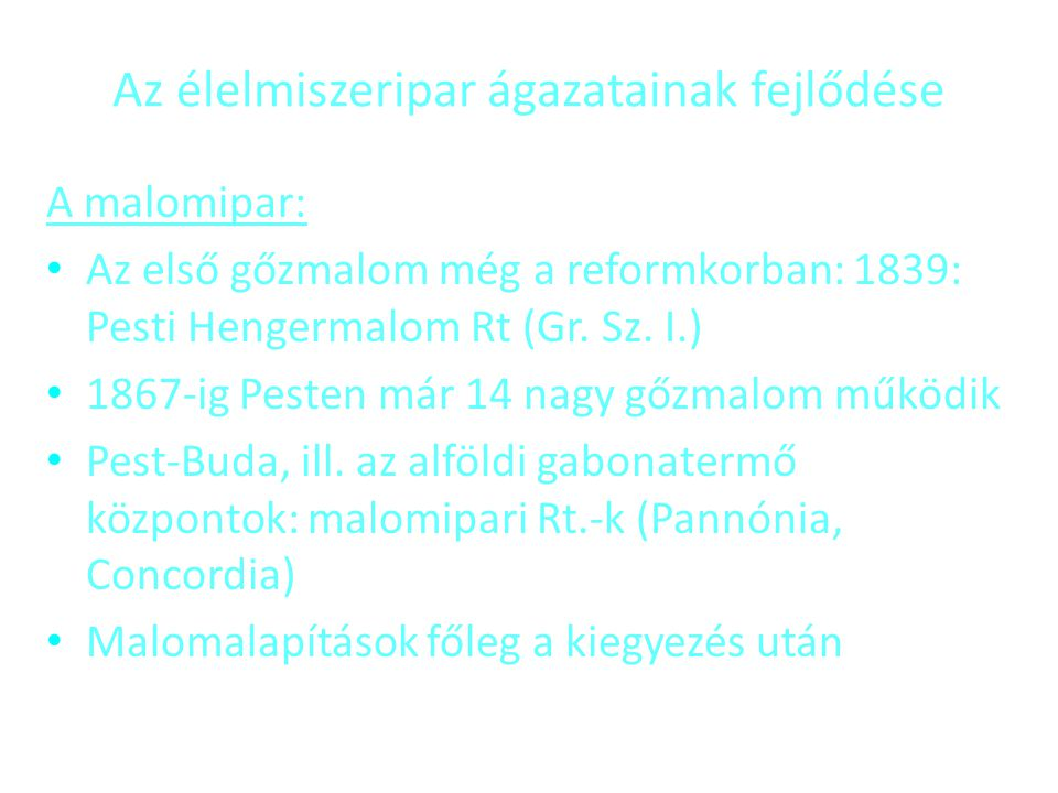 Az élelmiszeripar ágazatainak fejlődése A malomipar: • Az első gőzmalom még a reformkorban: 1839: Pesti Hengermalom Rt (Gr. Sz. I.) • 1867-ig Pesten m