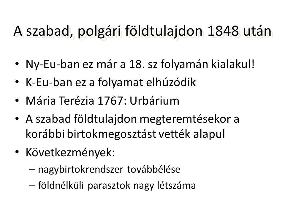 A szabad, polgári földtulajdon 1848 után • Ny-Eu-ban ez már a 18. sz folyamán kialakul! • K-Eu-ban ez a folyamat elhúzódik • Mária Terézia 1767: Urbár