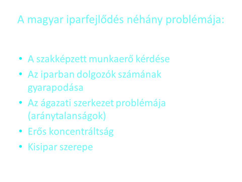 A magyar iparfejlődés néhány problémája: • A szakképzett munkaerő kérdése • Az iparban dolgozók számának gyarapodása • Az ágazati szerkezet problémája
