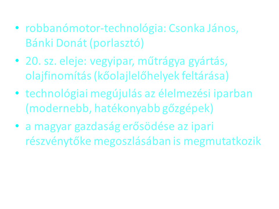 • robbanómotor-technológia: Csonka János, Bánki Donát (porlasztó) • 20. sz. eleje: vegyipar, műtrágya gyártás, olajfinomítás (kőolajlelőhelyek feltárá