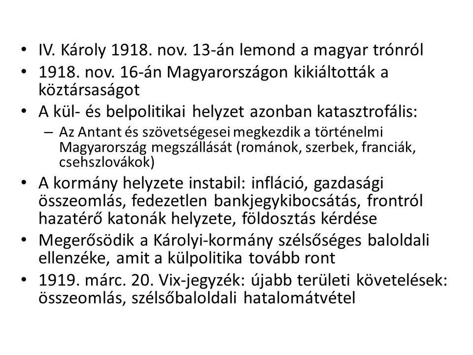 • IV. Károly 1918. nov. 13-án lemond a magyar trónról • 1918. nov. 16-án Magyarországon kikiáltották a köztársaságot • A kül- és belpolitikai helyzet