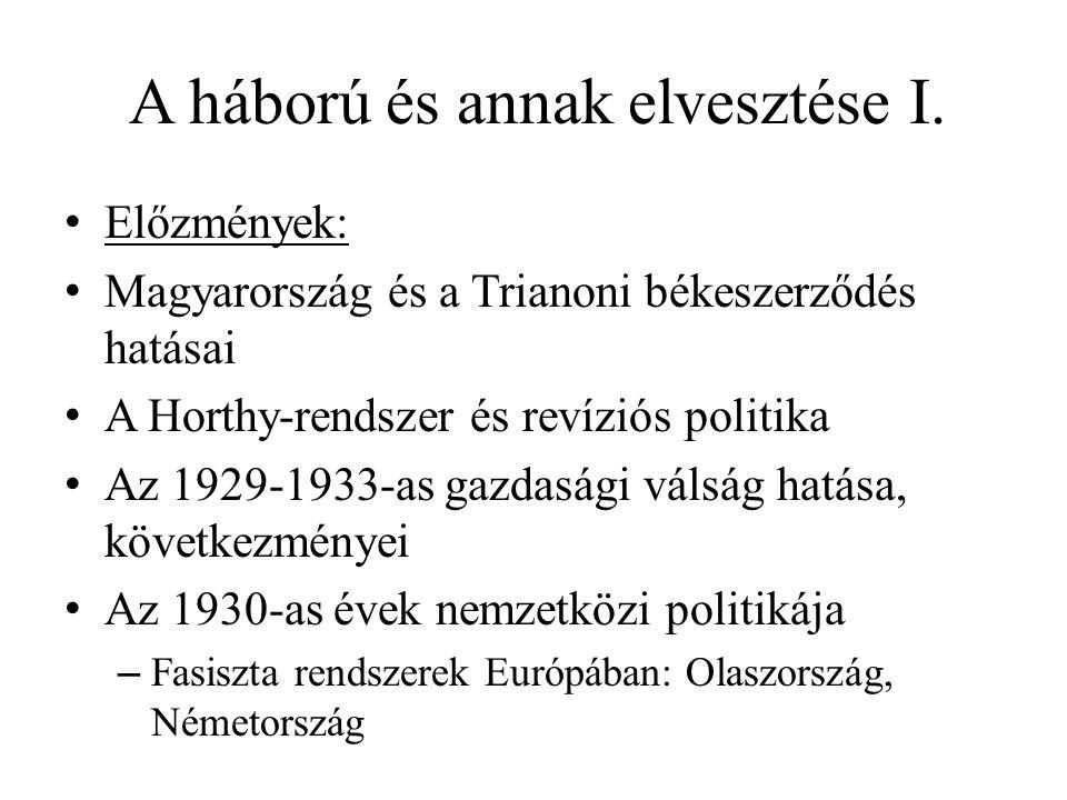 A háború és annak elvesztése I. • Előzmények: • Magyarország és a Trianoni békeszerződés hatásai • A Horthy-rendszer és revíziós politika • Az 1929-19