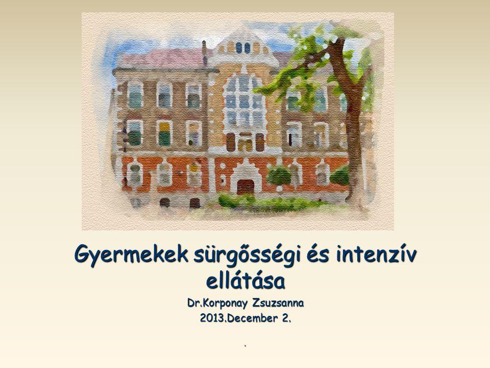 gyakorlata Sürgősségi állapotok gyakorlata Sürgősségi állapotok Gyermekek sürgősségi és intenzív ellátása Dr.Korponay Zsuzsanna 2013.December 2..