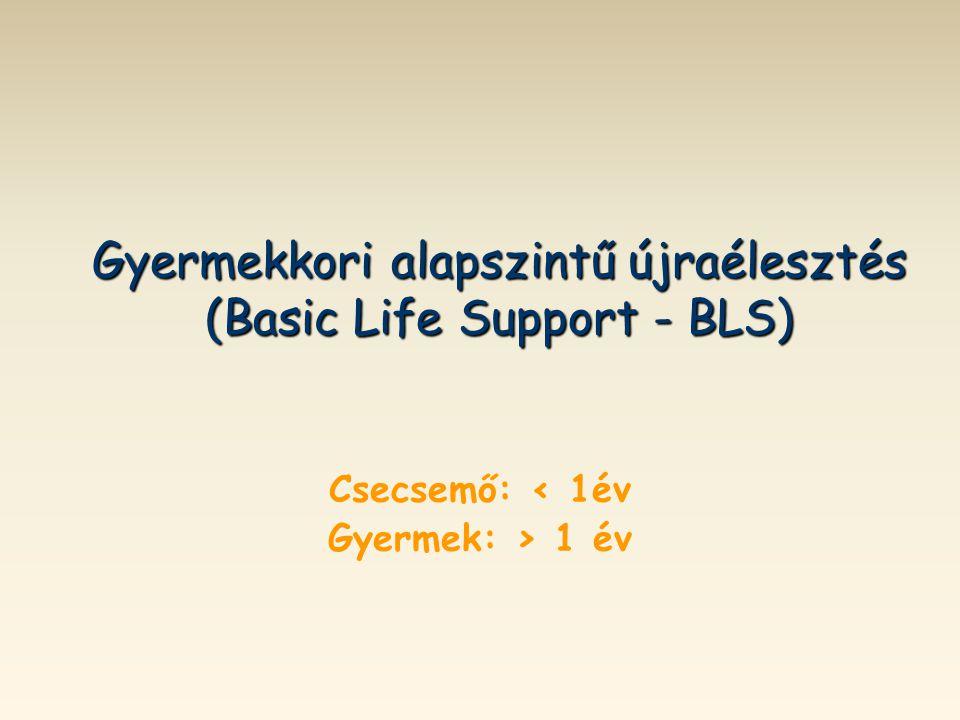 Gyermekkori alapszintű újraélesztés (Basic Life Support - BLS) Csecsemő: < 1év Gyermek: > 1 év