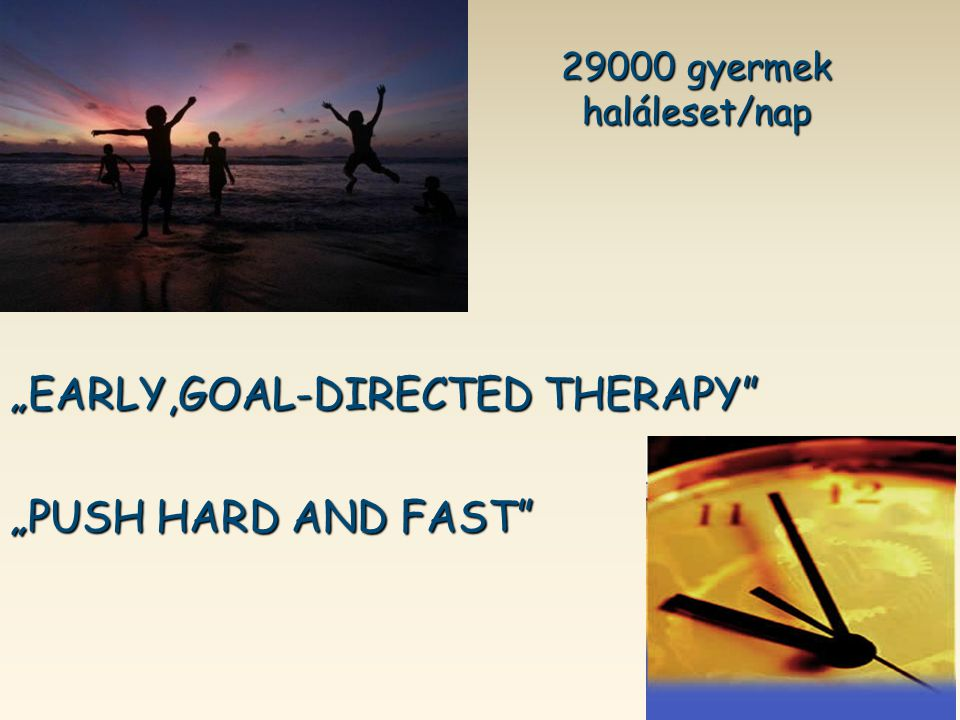 """29000 gyermek haláleset/nap 29000 gyermek haláleset/nap """"EARLY,GOAL-DIRECTED THERAPY"""" """"PUSH HARD AND FAST"""""""
