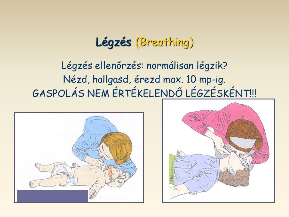 Légzés (Breathing) Légzés ellenőrzés: normálisan légzik? Nézd, hallgasd, érezd max. 10 mp-ig. GASPOLÁS NEM ÉRTÉKELENDŐ LÉGZÉSKÉNT!!!