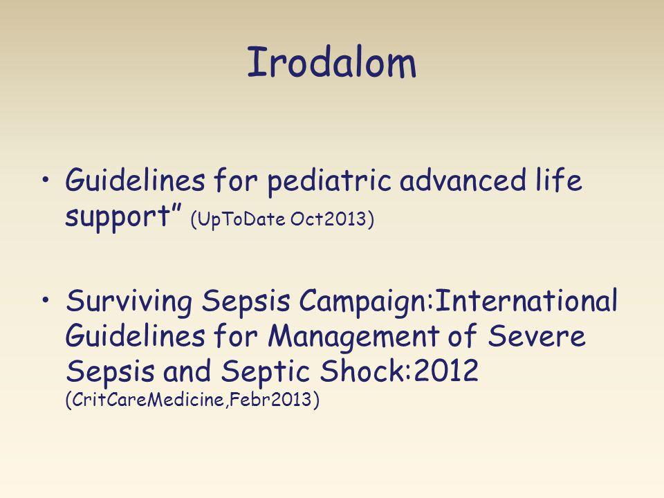 Irodalom •Guidelines for pediatric advanced life support (UpToDate Oct2013) •Surviving Sepsis Campaign:International Guidelines for Management of Severe Sepsis and Septic Shock:2012 (CritCareMedicine,Febr2013)