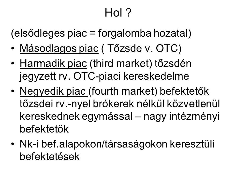 Hol ? (elsődleges piac = forgalomba hozatal) •Másodlagos piac ( Tőzsde v. OTC) •Harmadik piac (third market) tőzsdén jegyzett rv. OTC-piaci kereskedel