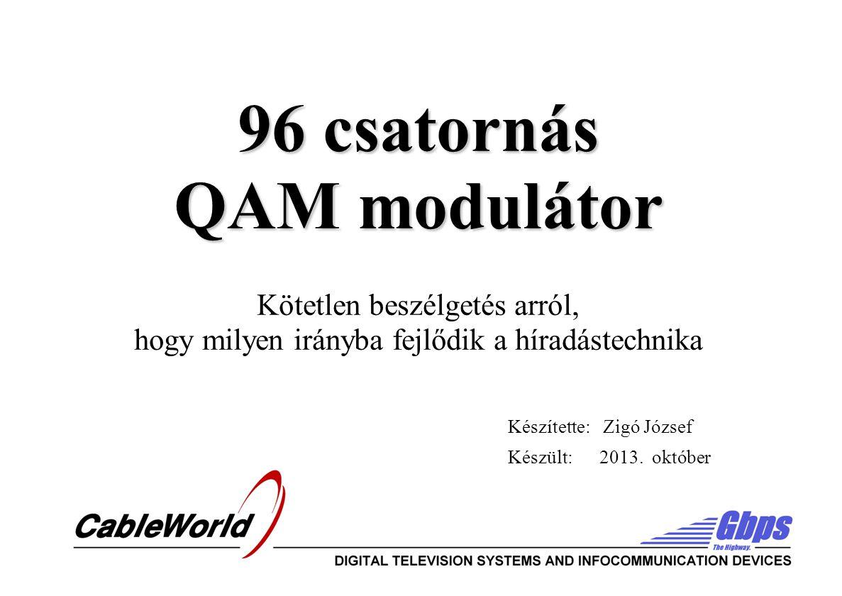 96 csatornás QAM modulátor 96 csatornás QAM modulátor Kötetlen beszélgetés arról, hogy milyen irányba fejlődik a híradástechnika Készítette: Zigó József Készült: 2013.
