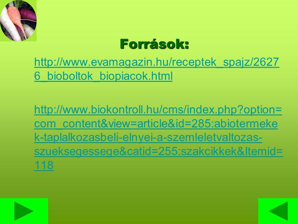 Források: http://www.evamagazin.hu/receptek_spajz/2627 6_bioboltok_biopiacok.html http://www.biokontroll.hu/cms/index.php option= com_content&view=article&id=285:abiotermeke k-taplalkozasbeli-elnyei-a-szemleletvaltozas- szueksegessege&catid=255:szakcikkek&Itemid= 118