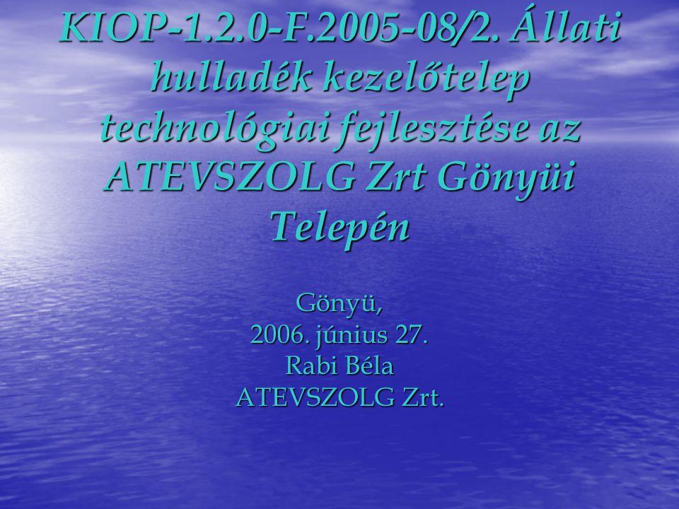 KIOP-1.2.0-F.2005-08/2. Állati hulladék kezelőtelep technológiai fejlesztése az ATEVSZOLG Zrt Gönyüi Telepén Gönyü, 2006. június 27. Rabi Béla ATEVSZO