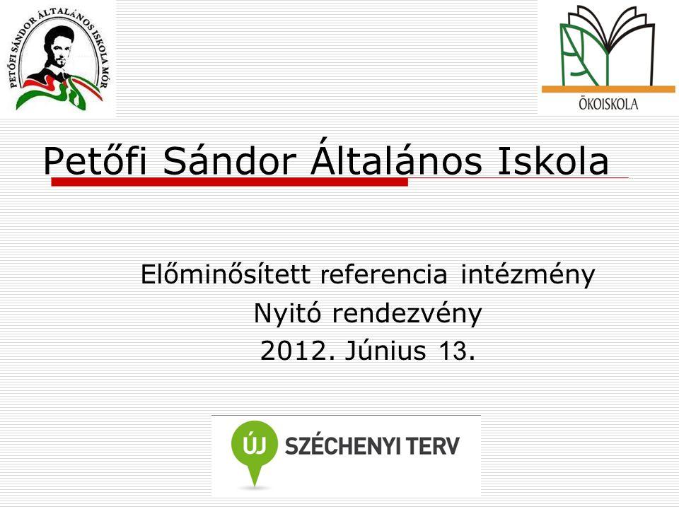 Petőfi Sándor Általános Iskola Előminősített r eferencia intézmény Nyitó rendezvény 2012. Június 13.