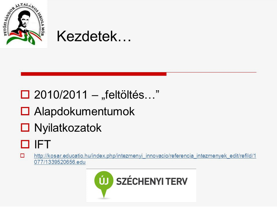 "Kezdetek…  2010/2011 – ""feltöltés…  Alapdokumentumok  Nyilatkozatok  IFT  http://kosar.educatio.hu/index.php/intezmenyi_innovacio/referencia_intezmenyek_edit/refiId/1 077/1339520656.edu http://kosar.educatio.hu/index.php/intezmenyi_innovacio/referencia_intezmenyek_edit/refiId/1 077/1339520656.edu"