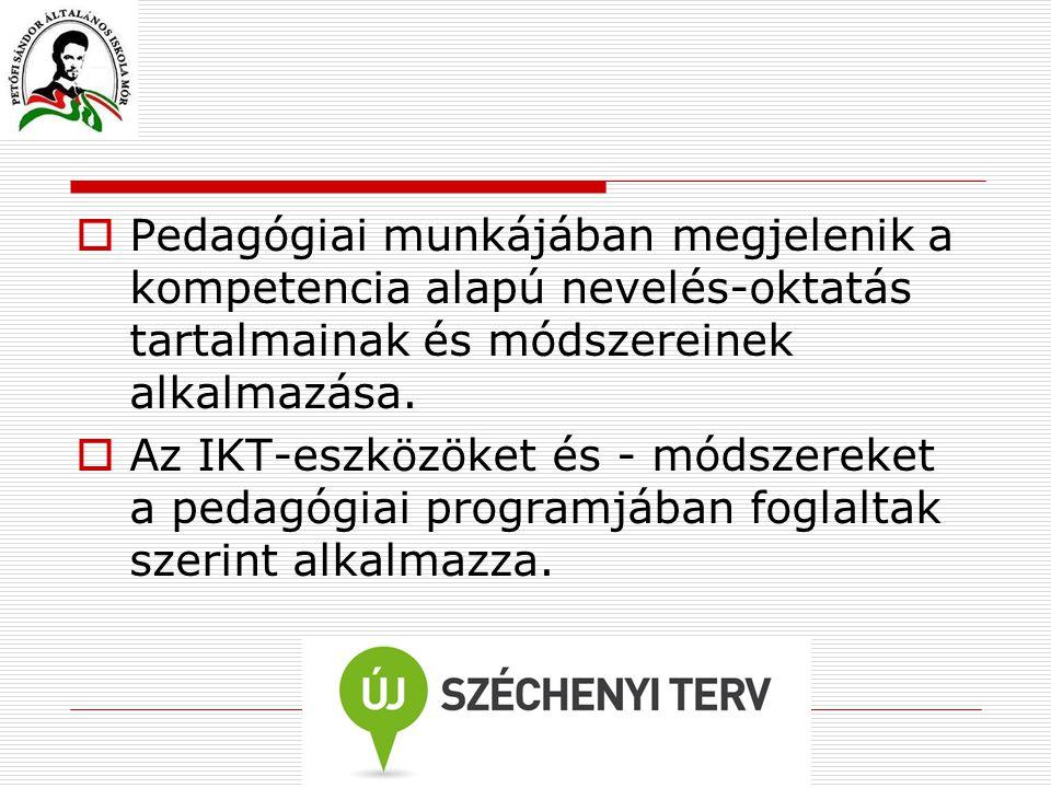  Pedagógiai munkájában megjelenik a kompetencia alapú nevelés-oktatás tartalmainak és módszereinek alkalmazása.  Az IKT-eszközöket és - módszereket