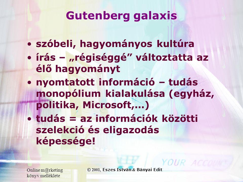 """Online m@rketing könyv melléklete © 2001, Eszes István & Bányai Edit Gutenberg galaxis •szóbeli, hagyományos kultúra •írás – """"régiséggé változtatta az élő hagyományt •nyomtatott információ – tudás monopólium kialakulása (egyház, politika, Microsoft,...) •tudás = az információk közötti szelekció és eligazodás képessége!"""
