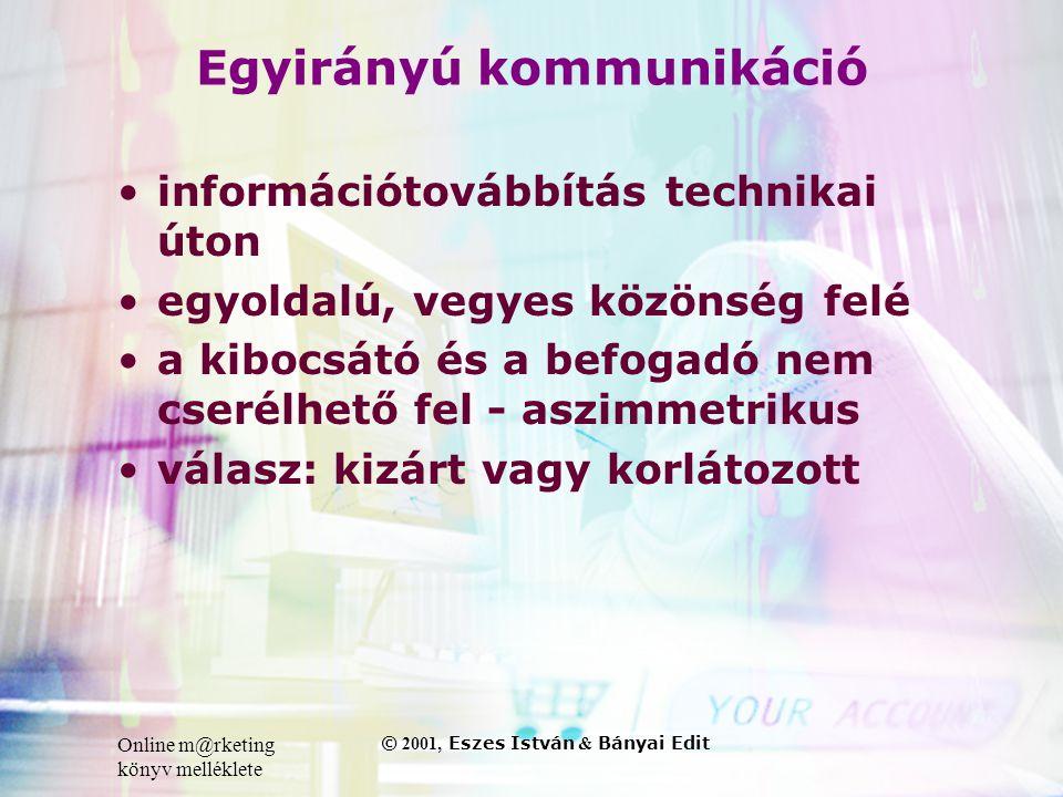 Online m@rketing könyv melléklete © 2001, Eszes István & Bányai Edit Egyirányú kommunikáció •információtovábbítás technikai úton •egyoldalú, vegyes közönség felé •a kibocsátó és a befogadó nem cserélhető fel - aszimmetrikus •válasz: kizárt vagy korlátozott
