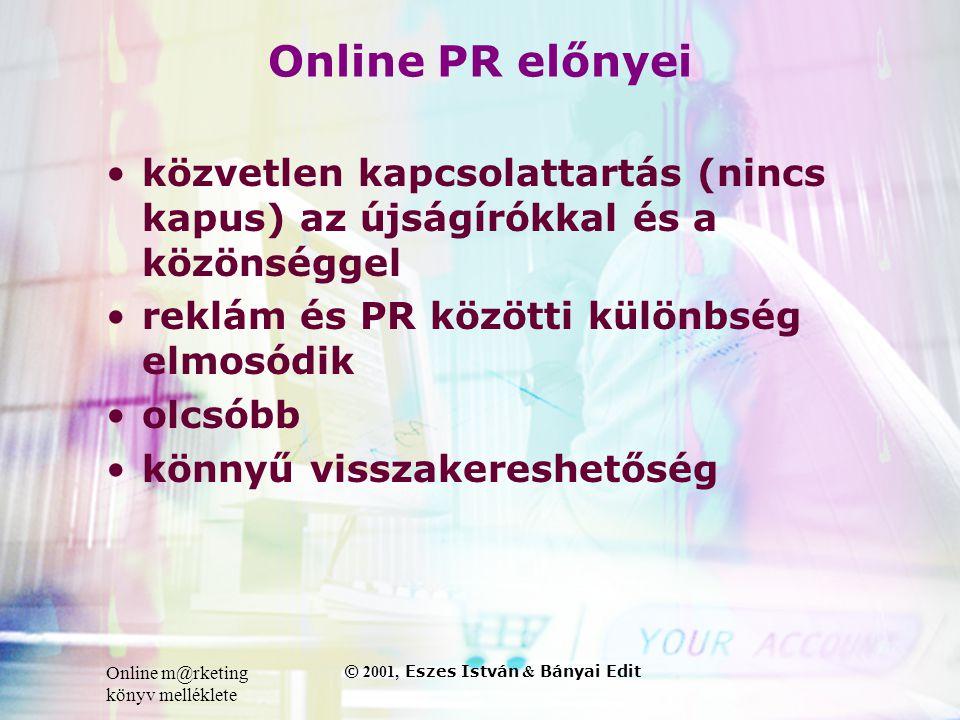 Online m@rketing könyv melléklete © 2001, Eszes István & Bányai Edit Online PR előnyei •közvetlen kapcsolattartás (nincs kapus) az újságírókkal és a közönséggel •reklám és PR közötti különbség elmosódik •olcsóbb •könnyű visszakereshetőség