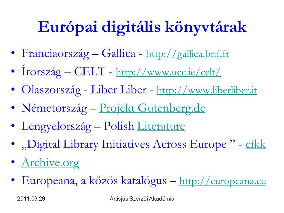 """2011.03.29.Artisjus Szerzői Akadémia Európai digitális könyvtárak •Franciaország – Gallica - http://gallica.bnf.fr http://gallica.bnf.fr •Írország – CELT - http://www.ucc.ie/celt/ http://www.ucc.ie/celt/ •Olaszország - Liber Liber - http://www.liberliber.it http://www.liberliber.it •Németország – Projekt Gutenberg.deProjekt Gutenberg.de •Lengyelország – Polish LiteratureLiterature •""""Digital Library Initiatives Across Europe - cikkcikk •Archive.orgArchive.org •Europeana, a közös katalógus – http://europeana.eu http://europeana.eu"""